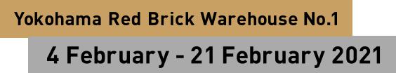 Yokohama Red Brick Warehouse No.1 4 February - 21 February 2021